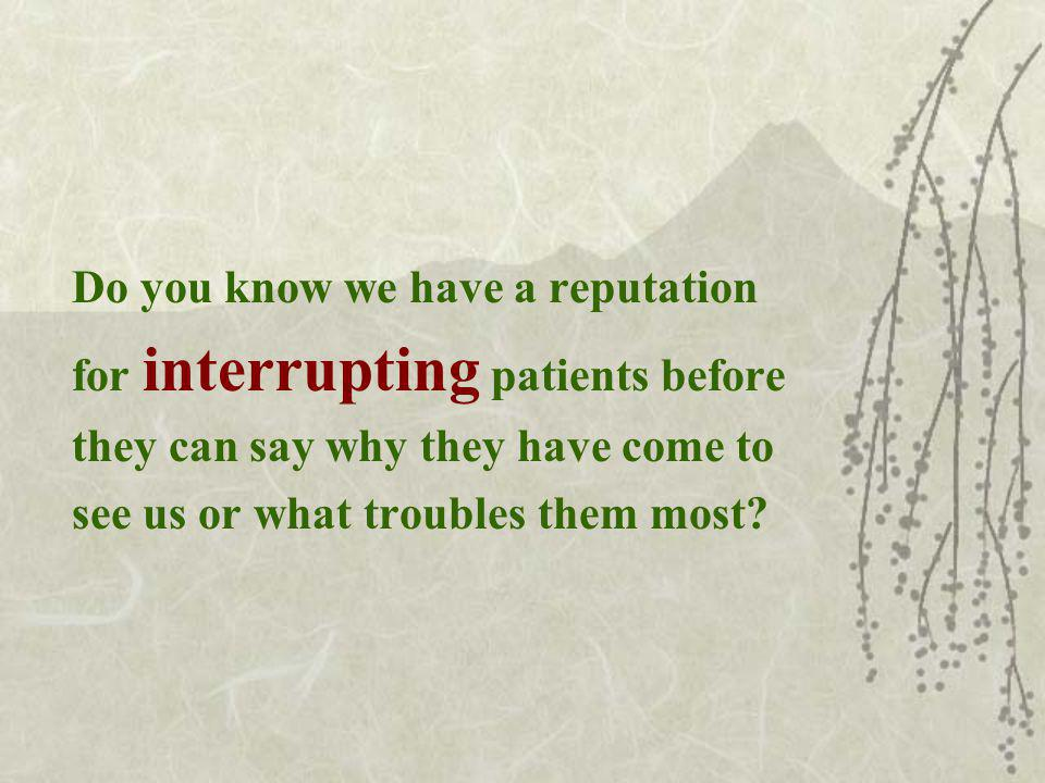 Do you know we have a reputation for interrupting patients before they can say why they have come to see us or what troubles them most