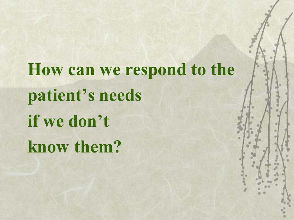How can we respond to the patients needs if we dont know them
