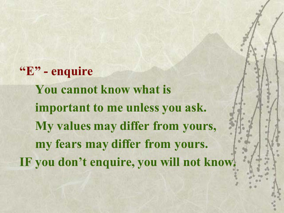 E - enquire You cannot know what is important to me unless you ask.