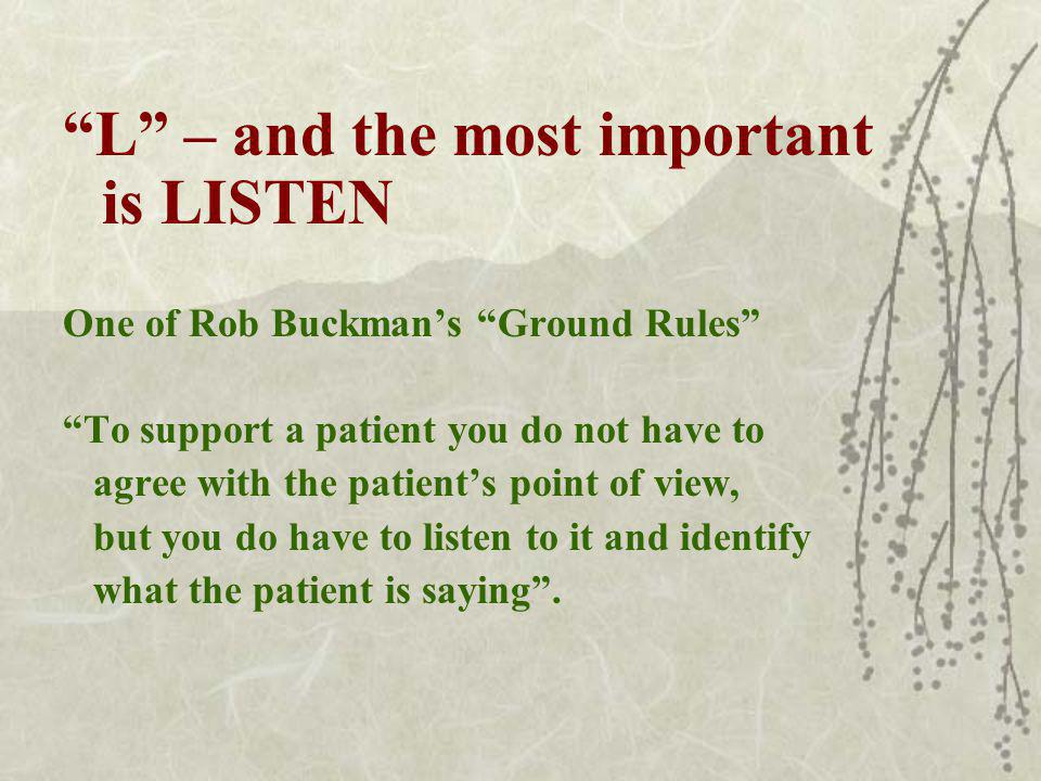 L – and the most important is LISTEN One of Rob Buckmans Ground Rules To support a patient you do not have to agree with the patients point of view, but you do have to listen to it and identify what the patient is saying.
