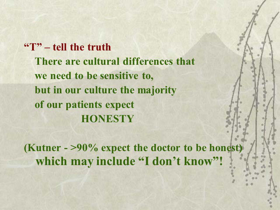 T – tell the truth There are cultural differences that we need to be sensitive to, but in our culture the majority of our patients expect HONESTY (Kutner - >90% expect the doctor to be honest) which may include I dont know!