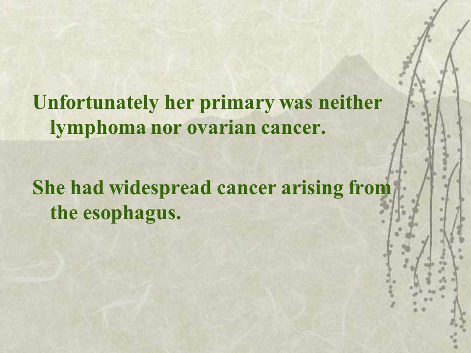 Unfortunately her primary was neither lymphoma nor ovarian cancer.