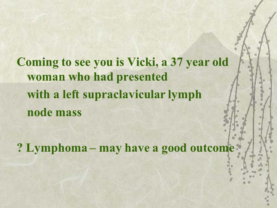 Coming to see you is Vicki, a 37 year old woman who had presented with a left supraclavicular lymph node mass .