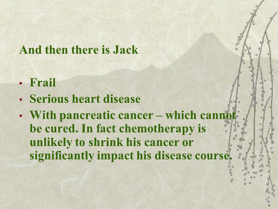 And then there is Jack Frail Serious heart disease With pancreatic cancer – which cannot be cured.