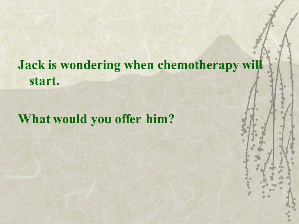 Jack is wondering when chemotherapy will start. What would you offer him