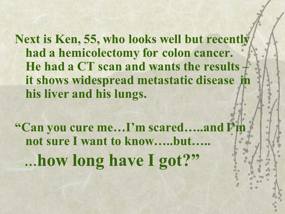 Next is Ken, 55, who looks well but recently had a hemicolectomy for colon cancer.