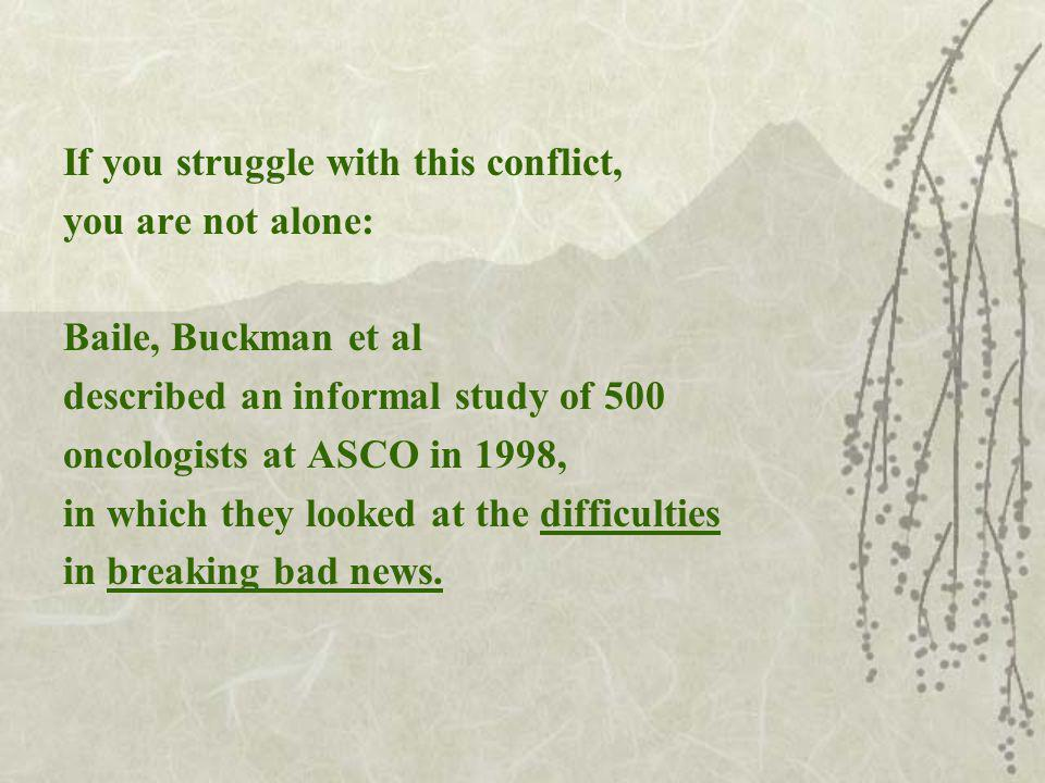 If you struggle with this conflict, you are not alone: Baile, Buckman et al described an informal study of 500 oncologists at ASCO in 1998, in which they looked at the difficulties in breaking bad news.