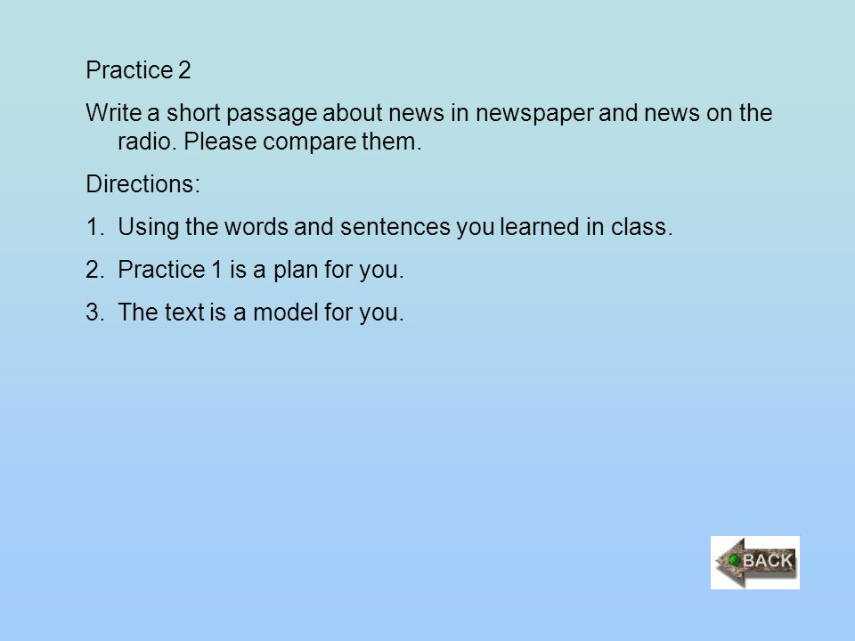 Practice 2 Write a short passage about news in newspaper and news on the radio. Please compare them. Directions: 1.Using the words and sentences you l