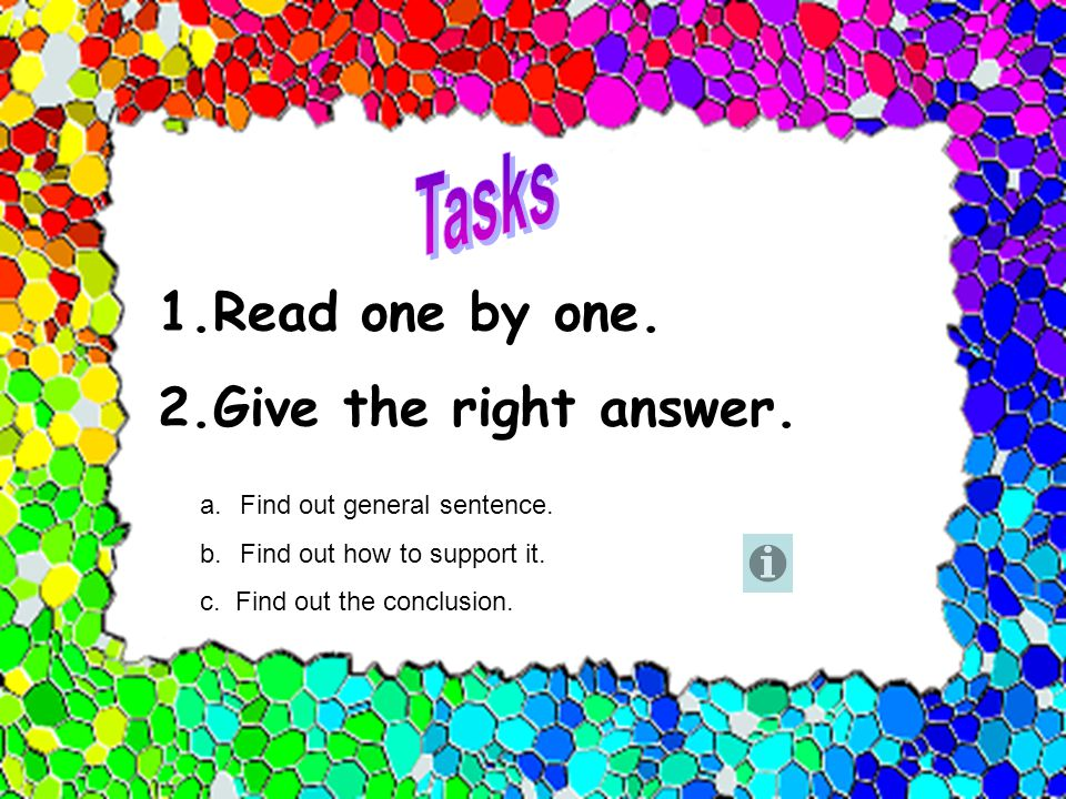 1.Read one by one. 2.Give the right answer. a.Find out general sentence. b.Find out how to support it. c. Find out the conclusion.