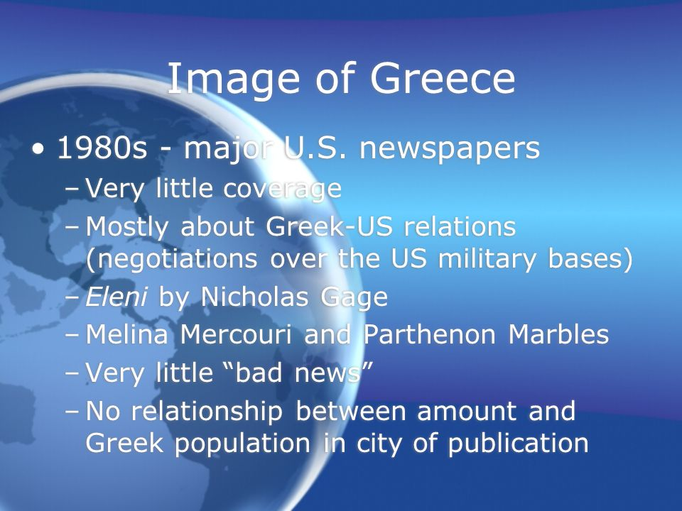 Image of Greece 1980s - major U.S. newspapers –Very little coverage –Mostly about Greek-US relations (negotiations over the US military bases) –Eleni