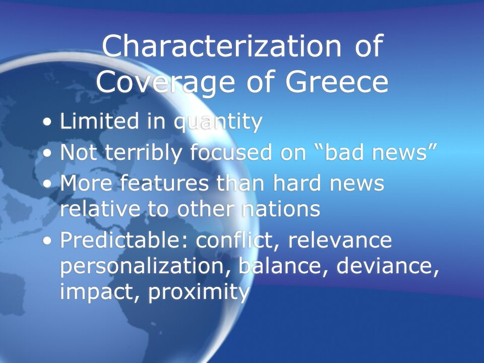 Characterization of Coverage of Greece Limited in quantity Not terribly focused on bad news More features than hard news relative to other nations Pre
