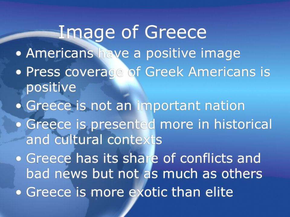 Image of Greece Americans have a positive image Press coverage of Greek Americans is positive Greece is not an important nation Greece is presented more in historical and cultural contexts Greece has its share of conflicts and bad news but not as much as others Greece is more exotic than elite Americans have a positive image Press coverage of Greek Americans is positive Greece is not an important nation Greece is presented more in historical and cultural contexts Greece has its share of conflicts and bad news but not as much as others Greece is more exotic than elite