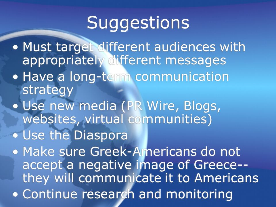 Suggestions Must target different audiences with appropriately different messages Have a long-term communication strategy Use new media (PR Wire, Blogs, websites, virtual communities) Use the Diaspora Make sure Greek-Americans do not accept a negative image of Greece-- they will communicate it to Americans Continue research and monitoring Must target different audiences with appropriately different messages Have a long-term communication strategy Use new media (PR Wire, Blogs, websites, virtual communities) Use the Diaspora Make sure Greek-Americans do not accept a negative image of Greece-- they will communicate it to Americans Continue research and monitoring