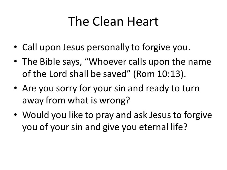 The Clean Heart Call upon Jesus personally to forgive you. The Bible says, Whoever calls upon the name of the Lord shall be saved (Rom 10:13). Are you
