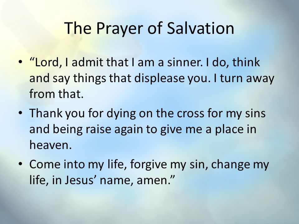 The Prayer of Salvation Lord, I admit that I am a sinner. I do, think and say things that displease you. I turn away from that. Thank you for dying on