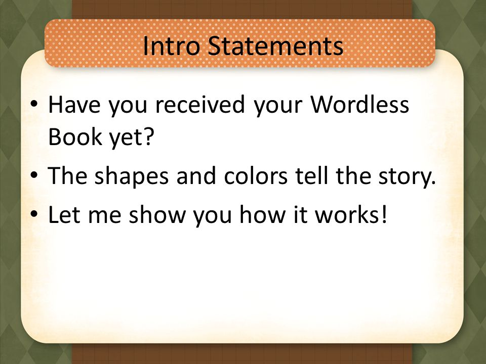 Intro Statements Have you received your Wordless Book yet? The shapes and colors tell the story. Let me show you how it works!