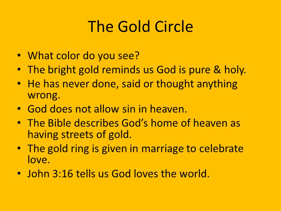 The Gold Circle What color do you see? The bright gold reminds us God is pure & holy. He has never done, said or thought anything wrong. God does not