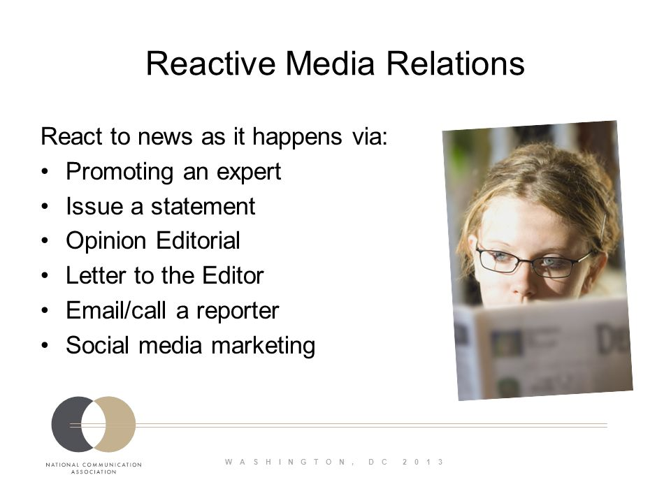 WASHINGTON, DC 2013 Reactive Media Relations React to news as it happens via: Promoting an expert Issue a statement Opinion Editorial Letter to the Editor Email/call a reporter Social media marketing