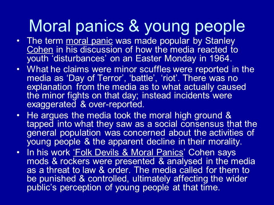 Examples of moral panics Mid 50sTeddy boys 1964Mods & rockers Late 60sHippies smoking marijuna Skinhead violence Early 70sFootball hooliganism Street crime/mugging 1976/1977Punk rock Heroine addiction Mid to late 80sHomosexuality & Aids Illegal acid-house raves Video nasties