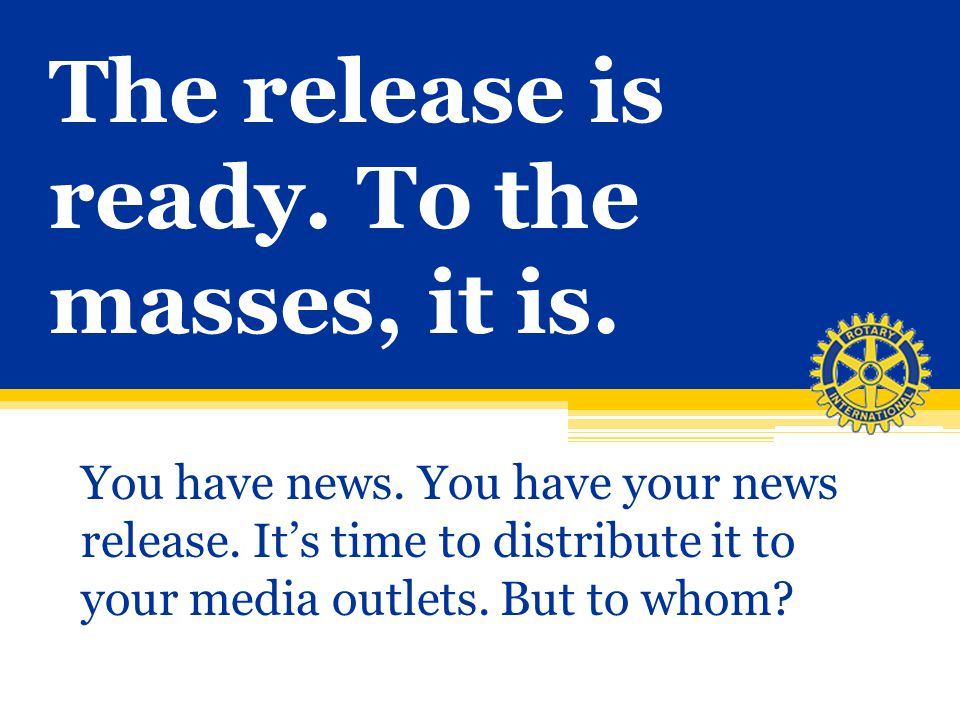 The release is ready. To the masses, it is. You have news. You have your news release. Its time to distribute it to your media outlets. But to whom?