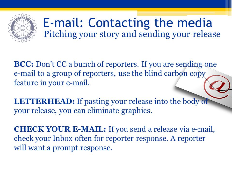 E-mail: Contacting the media Pitching your story and sending your release BCC: Dont CC a bunch of reporters. If you are sending one e-mail to a group