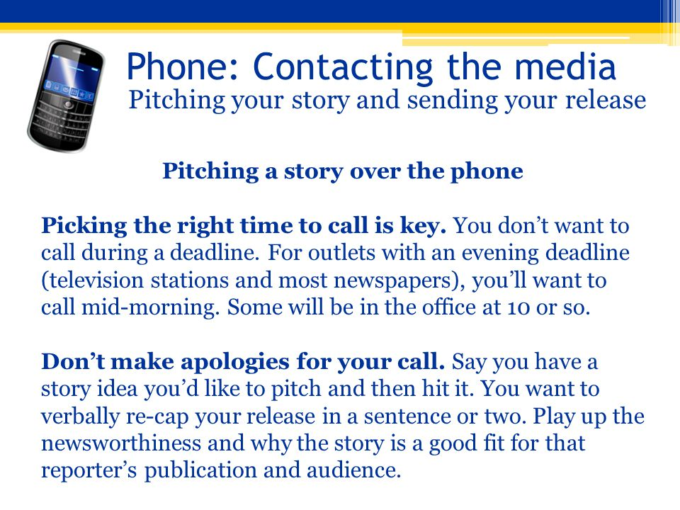 Phone: Contacting the media Pitching your story and sending your release Pitching a story over the phone Picking the right time to call is key. You do