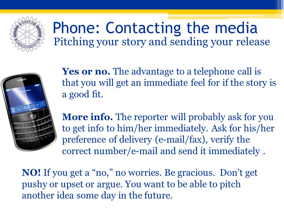 Phone: Contacting the media Pitching your story and sending your release Yes or no. The advantage to a telephone call is that you will get an immediat