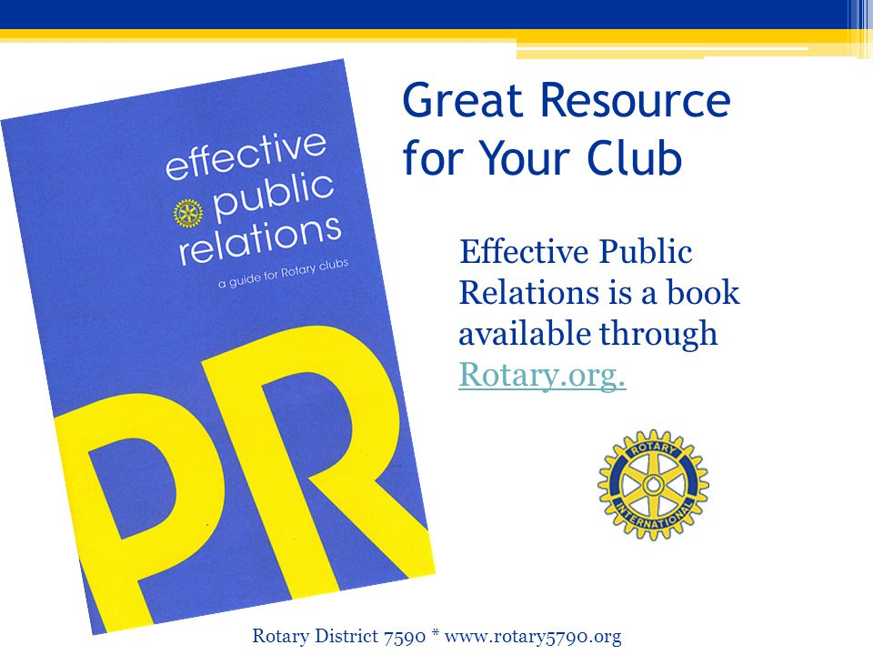 Great Resource for Your Club Effective Public Relations is a book available through Rotary.org. Rotary.org. Rotary District 7590 * www.rotary5790.org