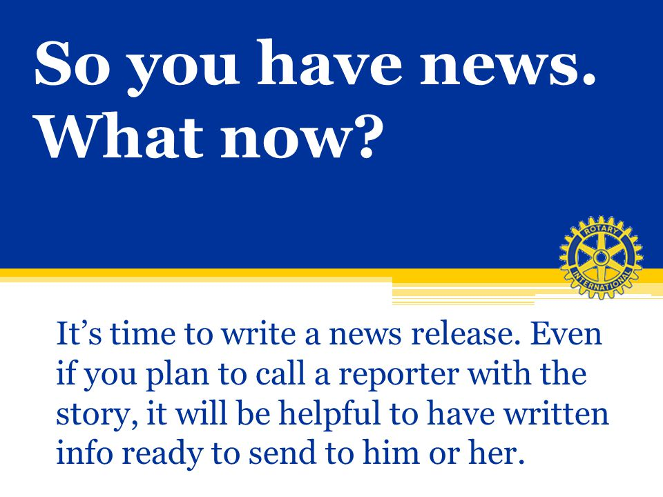 So you have news. What now? Its time to write a news release. Even if you plan to call a reporter with the story, it will be helpful to have written i