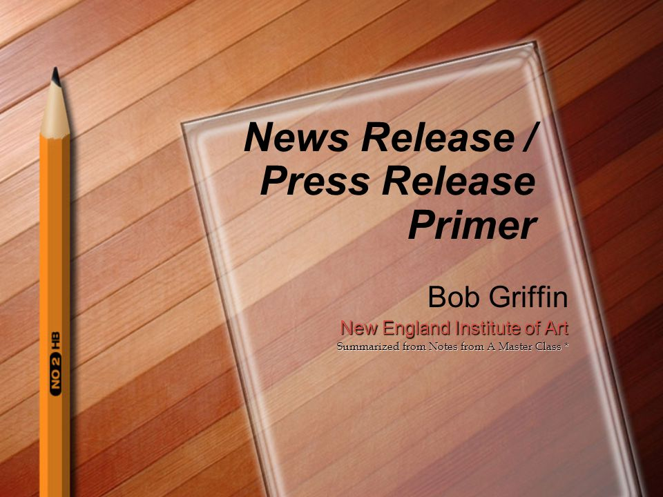 News Release / Press Release Primer Bob Griffin New England Institute of Art Summarized from Notes from A Master Class *