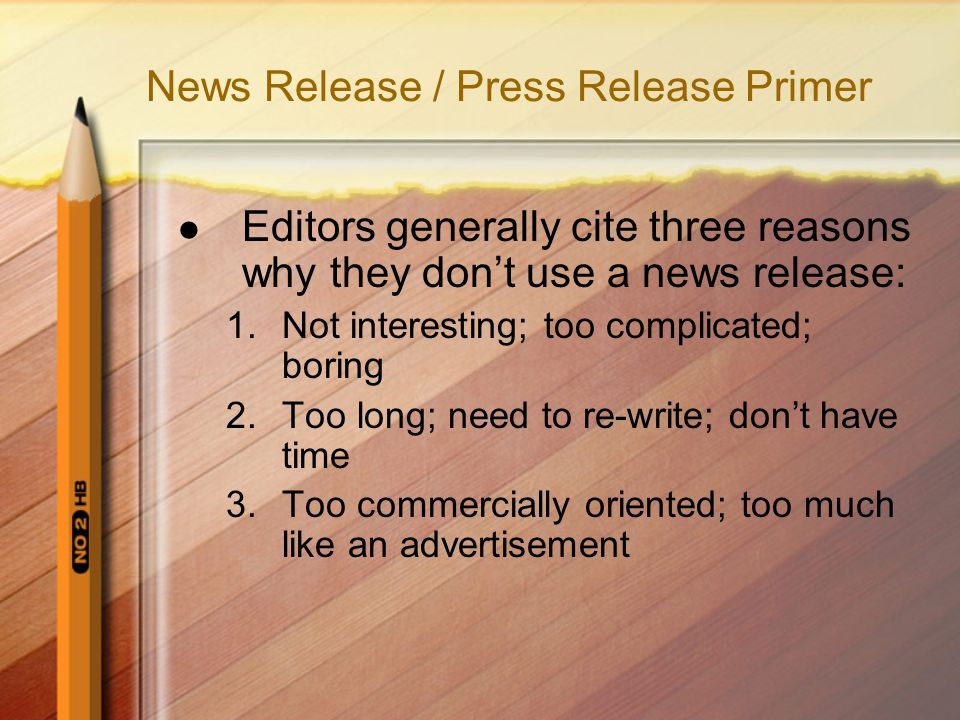 News Release / Press Release Primer Editors generally cite three reasons why they dont use a news release: 1.Not interesting; too complicated; boring 2.Too long; need to re-write; dont have time 3.Too commercially oriented; too much like an advertisement