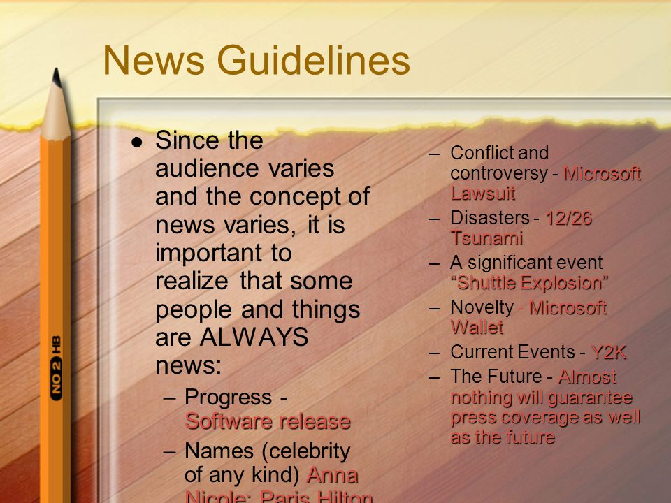 News Guidelines Since the audience varies and the concept of news varies, it is important to realize that some people and things are ALWAYS news: Software release –Progress - Software release Anna Nicole; Paris Hilton –Names (celebrity of any kind) Anna Nicole; Paris Hilton Microsoft Lawsuit –Conflict and controversy - Microsoft Lawsuit 12/26 Tsunami –Disasters - 12/26 Tsunami Shuttle Explosion –A significant event Shuttle Explosion Microsoft Wallet –Novelty - Microsoft Wallet Y2K –Current Events - Y2K Almost nothing will guarantee press coverage as well as the future –The Future - Almost nothing will guarantee press coverage as well as the future