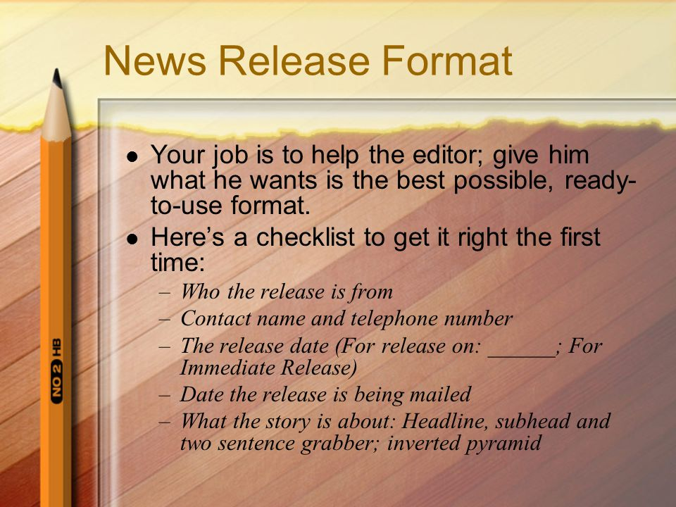 News Release Format Your job is to help the editor; give him what he wants is the best possible, ready- to-use format.