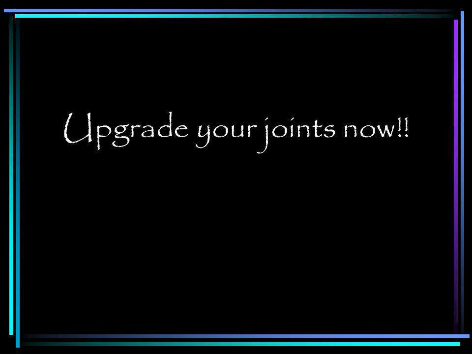 Upgrade your joints now!!