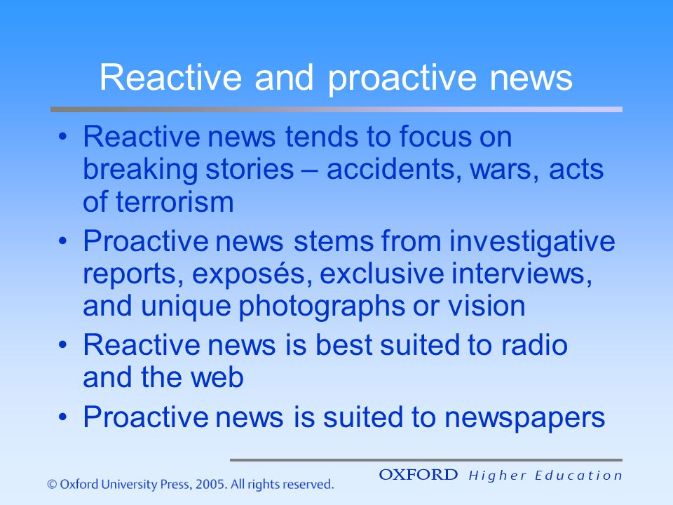Reactive and proactive news Reactive news tends to focus on breaking stories – accidents, wars, acts of terrorism Proactive news stems from investigat