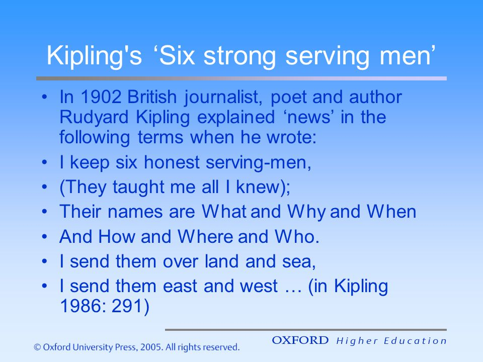 Kipling's Six strong serving men In 1902 British journalist, poet and author Rudyard Kipling explained news in the following terms when he wrote: I ke