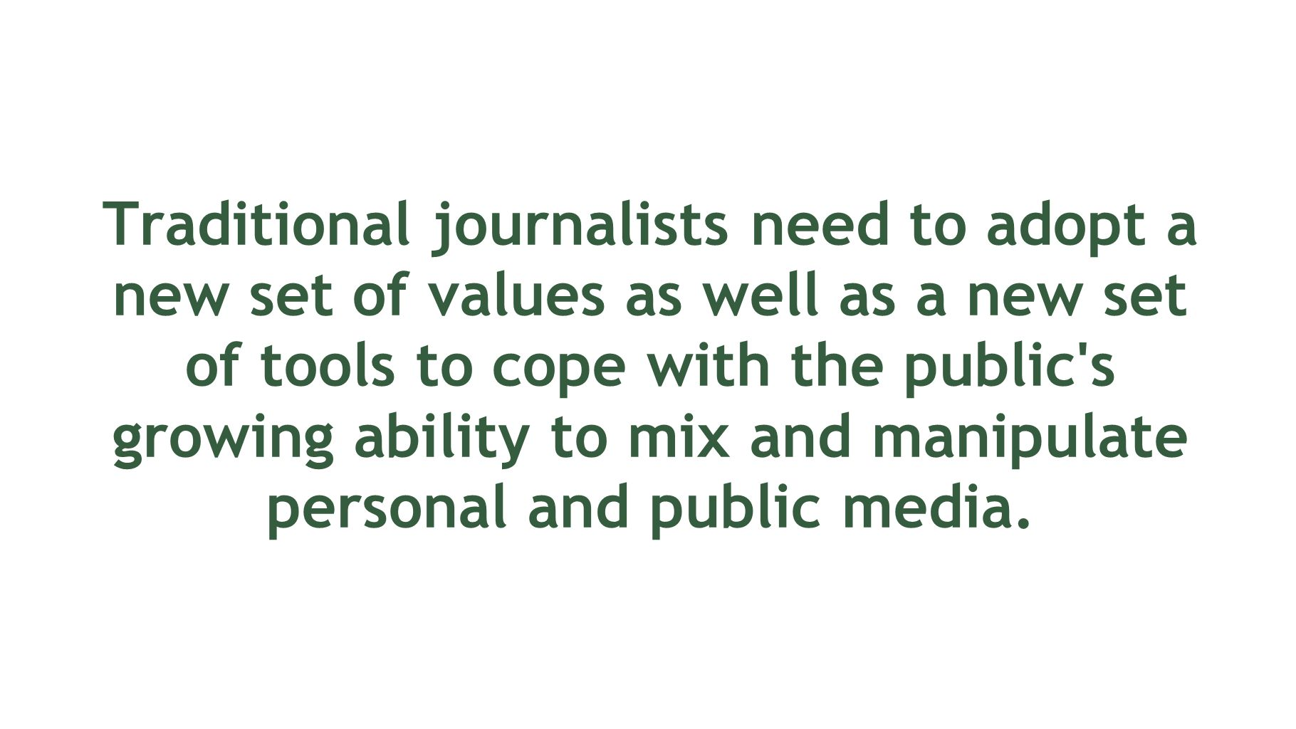Traditional journalists need to adopt a new set of values as well as a new set of tools to cope with the public s growing ability to mix and manipulate personal and public media.