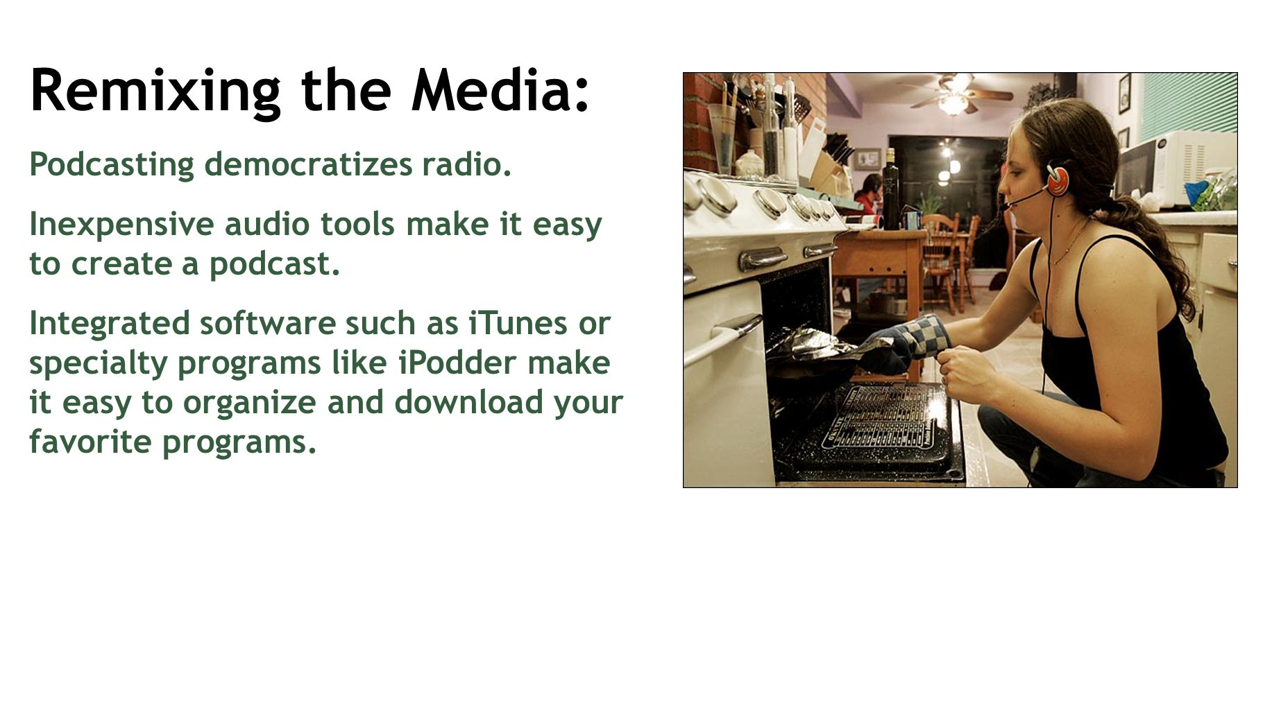 Remixing the Media: Podcasting democratizes radio. Inexpensive audio tools make it easy to create a podcast. Integrated software such as iTunes or spe