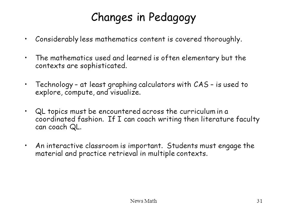 News Math31 Changes in Pedagogy Considerably less mathematics content is covered thoroughly.