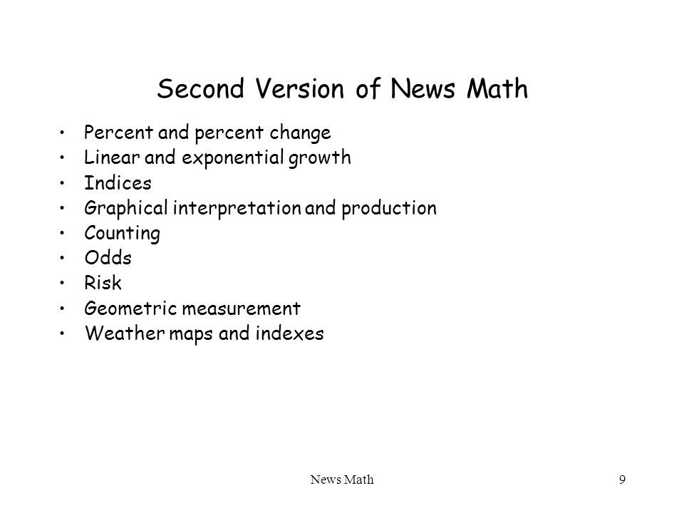 News Math9 Second Version of News Math Percent and percent change Linear and exponential growth Indices Graphical interpretation and production Counting Odds Risk Geometric measurement Weather maps and indexes