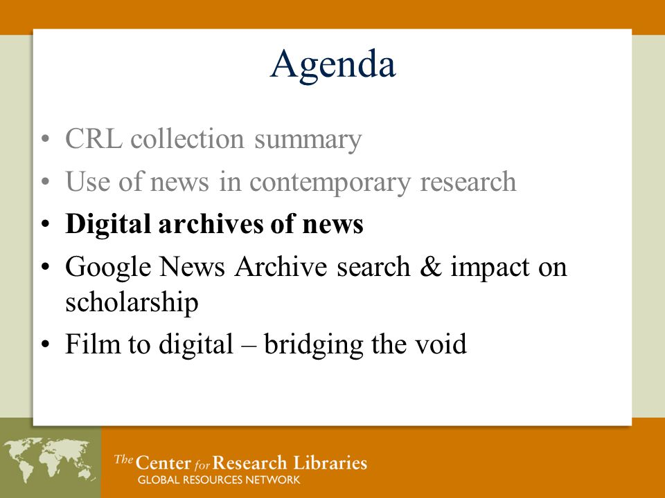 Agenda CRL collection summary Use of news in contemporary research Digital archives of news Google News Archive search & impact on scholarship Film to digital – bridging the void