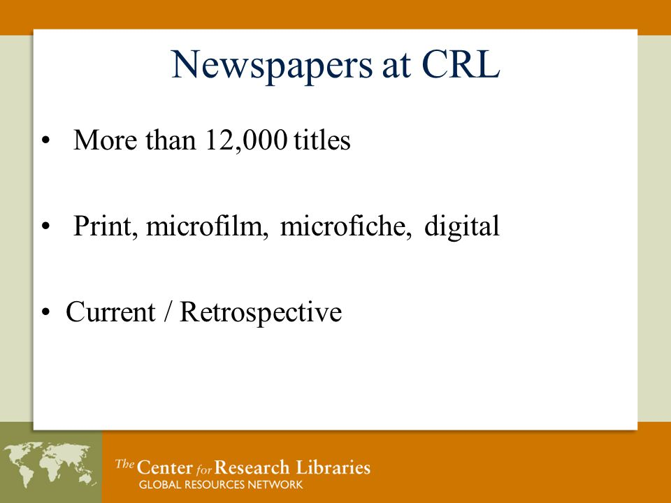 Newspapers at CRL More than 12,000 titles Print, microfilm, microfiche, digital Current / Retrospective