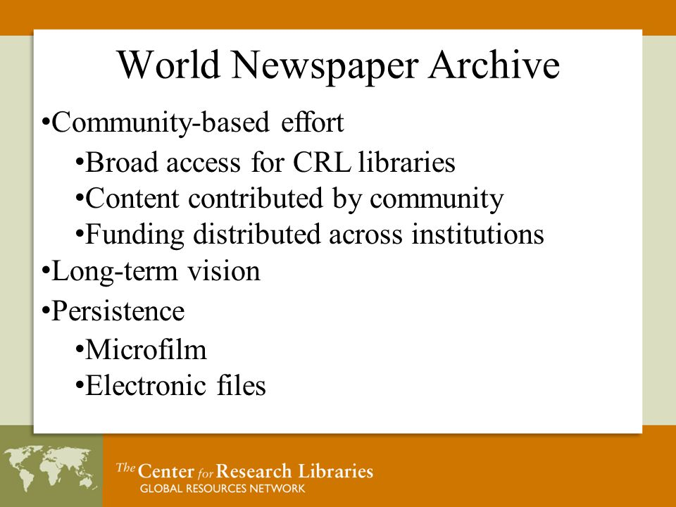 World Newspaper Archive Community-based effort Broad access for CRL libraries Content contributed by community Funding distributed across institutions Long-term vision Persistence Microfilm Electronic files