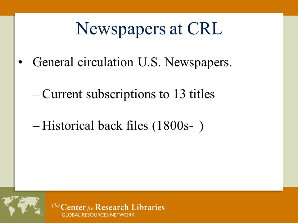 Newspapers at CRL General circulation U.S. Newspapers. –Current subscriptions to 13 titles –Historical back files (1800s- )