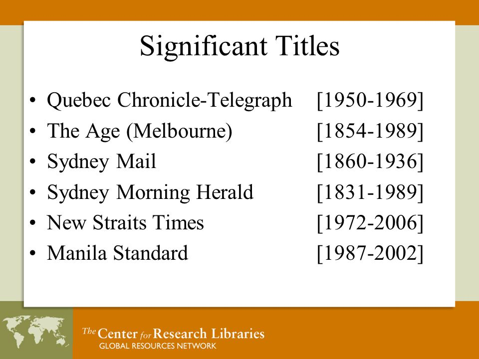 Significant Titles Quebec Chronicle-Telegraph [1950-1969] The Age (Melbourne) [1854-1989] Sydney Mail [1860-1936] Sydney Morning Herald [1831-1989] New Straits Times[1972-2006] Manila Standard [1987-2002]