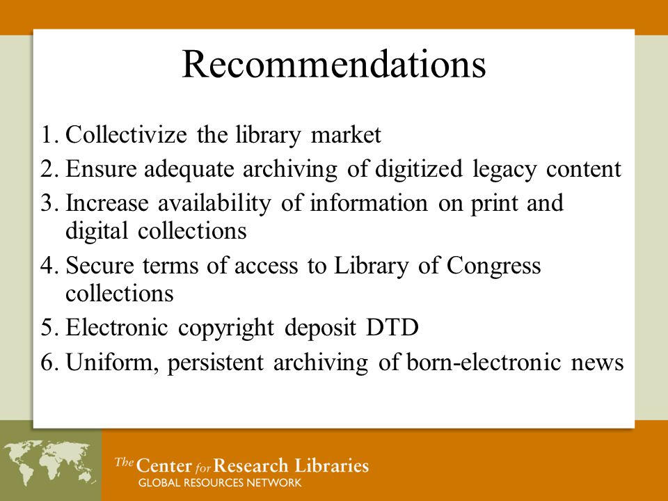 Recommendations 1.Collectivize the library market 2.Ensure adequate archiving of digitized legacy content 3.Increase availability of information on print and digital collections 4.Secure terms of access to Library of Congress collections 5.Electronic copyright deposit DTD 6.Uniform, persistent archiving of born-electronic news