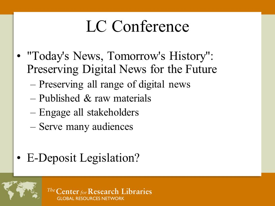 LC Conference Today s News, Tomorrow s History : Preserving Digital News for the Future –Preserving all range of digital news –Published & raw materials –Engage all stakeholders –Serve many audiences E-Deposit Legislation
