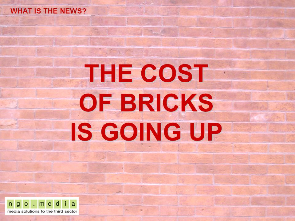 WHAT IS THE NEWS? THE COST OF BRICKS IS GOING UP