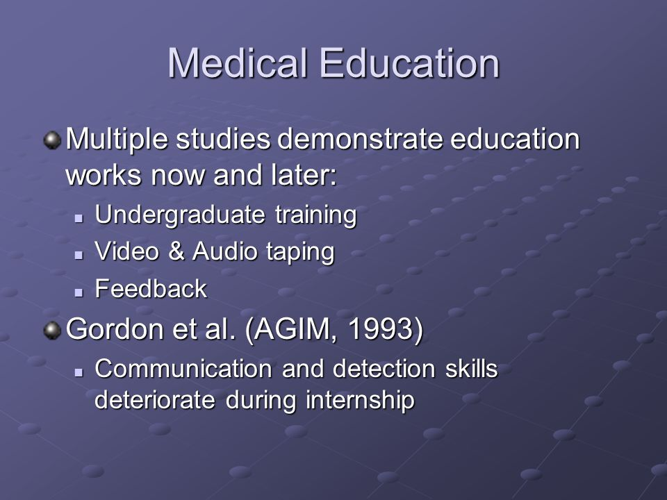 Medical Education Multiple studies demonstrate education works now and later: Undergraduate training Undergraduate training Video & Audio taping Video