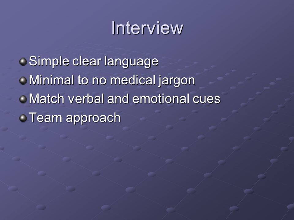 Interview Simple clear language Minimal to no medical jargon Match verbal and emotional cues Team approach